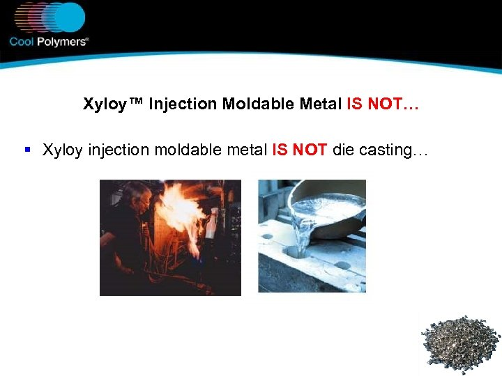 Xyloy™ Injection Moldable Metal IS NOT… § Xyloy injection moldable metal IS NOT die