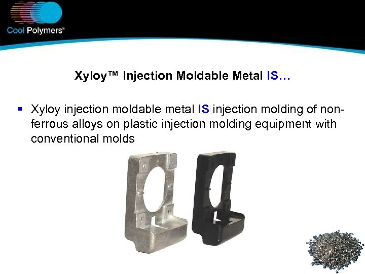 Xyloy™ Injection Moldable Metal IS… § Xyloy injection moldable metal IS injection molding of