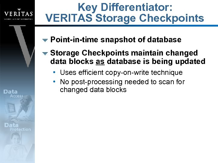 Key Differentiator: VERITAS Storage Checkpoints Point-in-time snapshot of database Storage Checkpoints maintain changed data