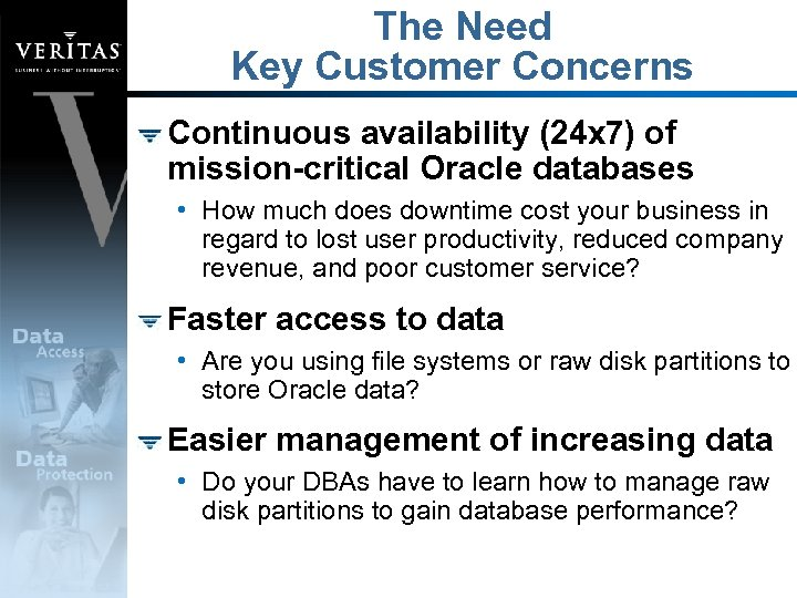 The Need Key Customer Concerns Continuous availability (24 x 7) of mission-critical Oracle databases