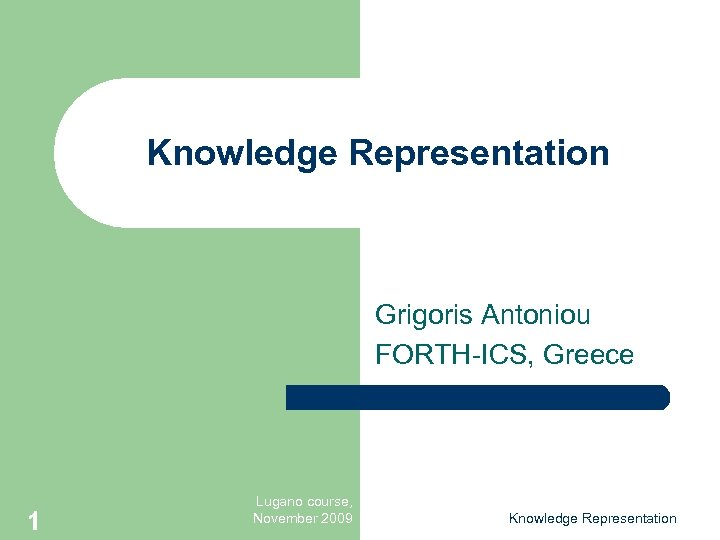Knowledge Representation Grigoris Antoniou FORTH-ICS, Greece 1 Lugano course, November 2009 Knowledge Representation