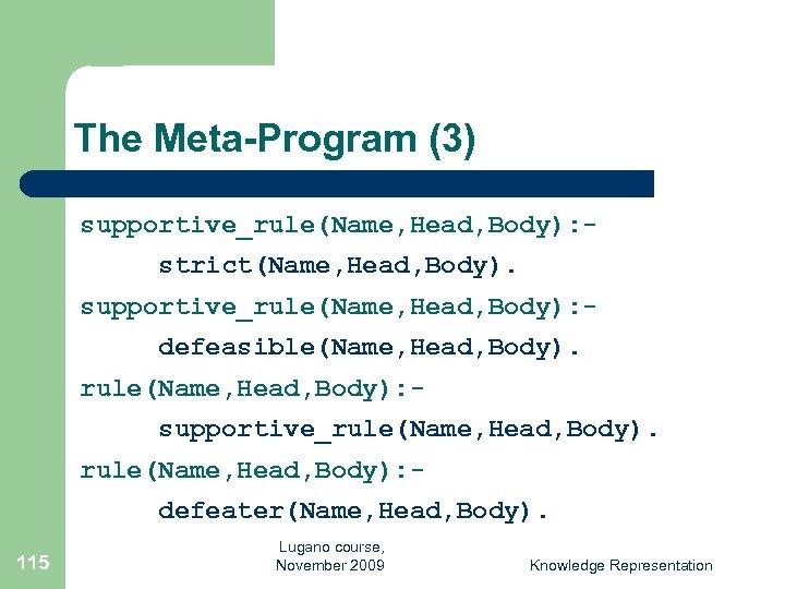 The Meta-Program (3) supportive_rule(Name, Head, Body): strict(Name, Head, Body). supportive_rule(Name, Head, Body): defeasible(Name, Head,