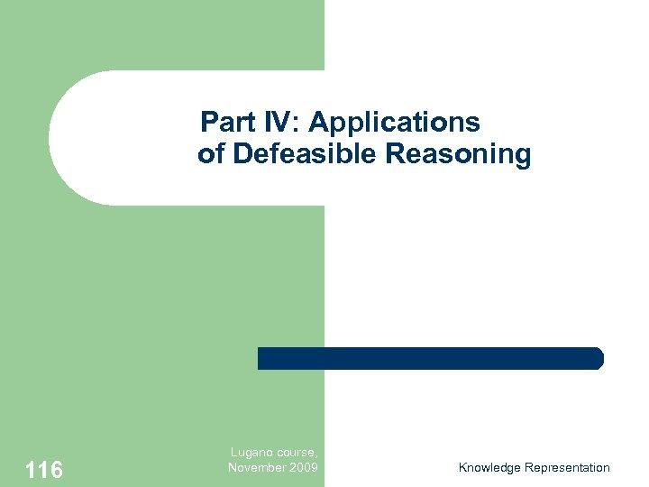 Part IV: Applications of Defeasible Reasoning 116 Lugano course, November 2009 Knowledge Representation