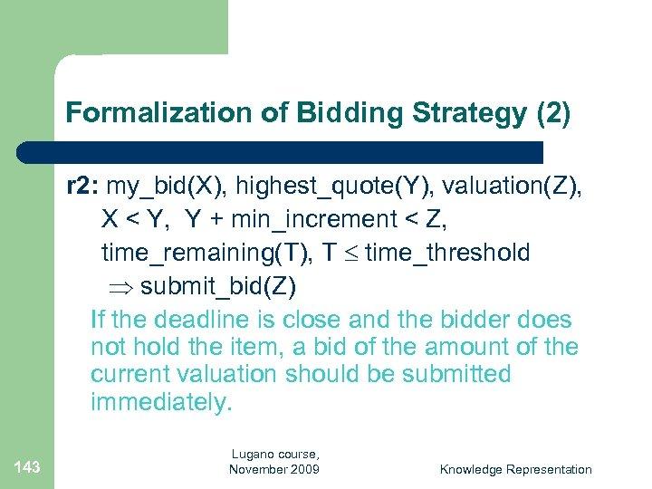 Formalization of Bidding Strategy (2) r 2: my_bid(X), highest_quote(Y), valuation(Z), X < Y, Y