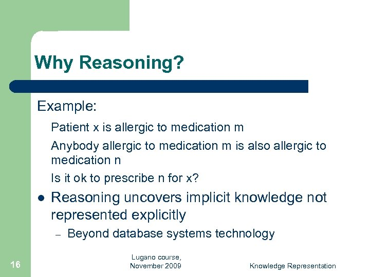 Why Reasoning? Example: Patient x is allergic to medication m Anybody allergic to medication