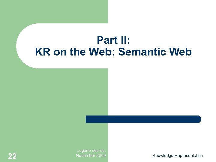 Part II: KR on the Web: Semantic Web 22 Lugano course, November 2009 Knowledge