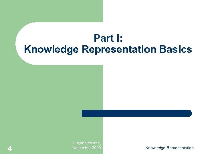 Part I: Knowledge Representation Basics 4 Lugano course, November 2009 Knowledge Representation