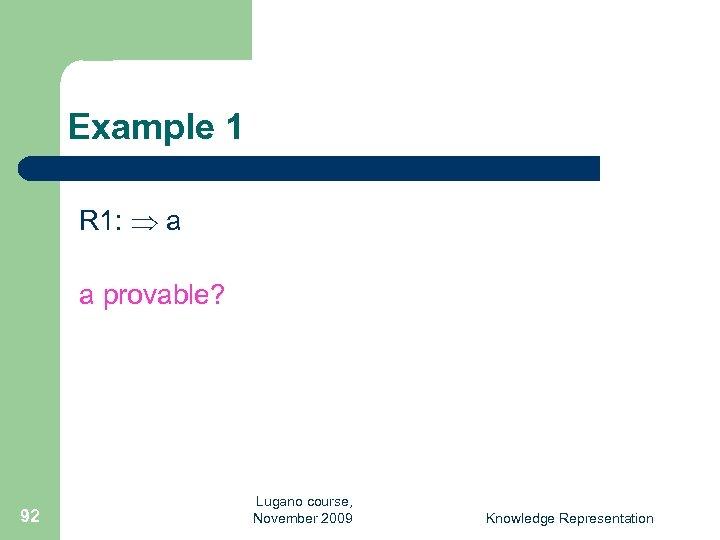 Example 1 R 1: a a provable? 92 Lugano course, November 2009 Knowledge Representation