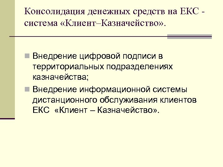 Консолидация денежных средств на ЕКС система «Клиент–Казначейство» . Внедрение цифровой подписи в территориальных подразделениях
