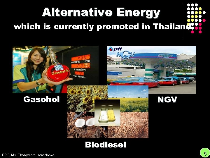 Alternative Energy which is currently promoted in Thailand Gasohol NGV Biodiesel PPC, Ms. Thanyatorn