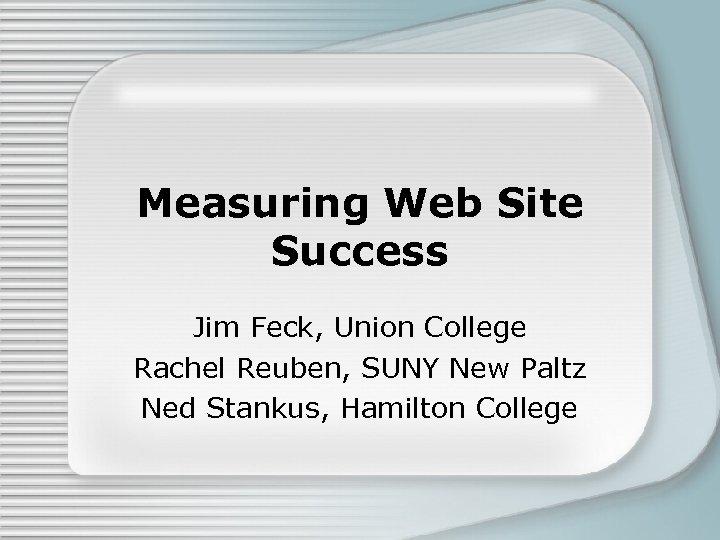 Measuring Web Site Success Jim Feck, Union College Rachel Reuben, SUNY New Paltz Ned
