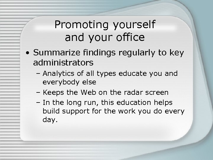 Promoting yourself and your office • Summarize findings regularly to key administrators – Analytics
