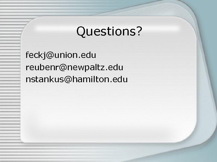 Questions? feckj@union. edu reubenr@newpaltz. edu nstankus@hamilton. edu