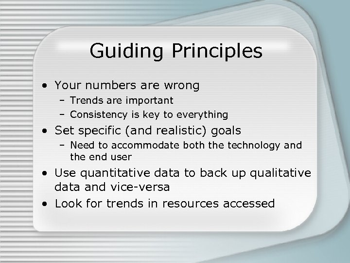 Guiding Principles • Your numbers are wrong – Trends are important – Consistency is