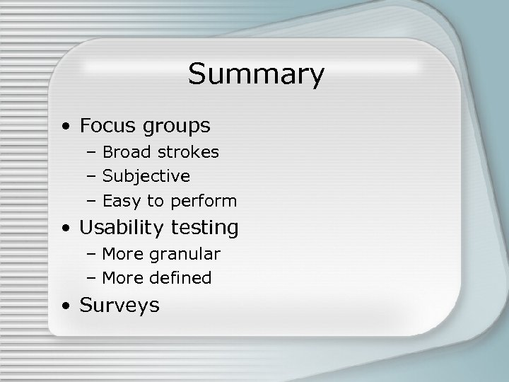 Summary • Focus groups – Broad strokes – Subjective – Easy to perform •