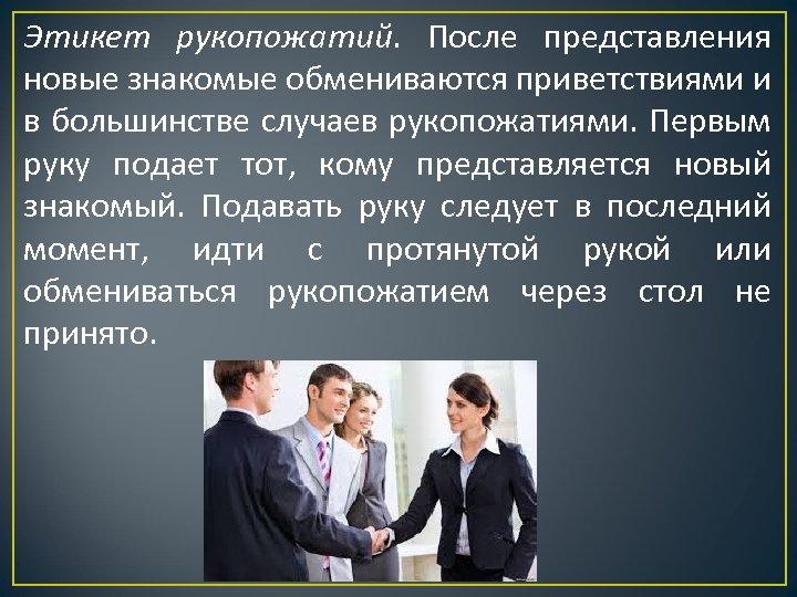 Этикет рукопожатий. После представления новые знакомые обмениваются приветствиями и в большинстве случаев рукопожатиями. Первым
