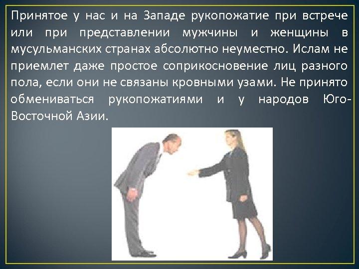 Принятое у нас и на Западе рукопожатие при встрече или представлении мужчины и женщины