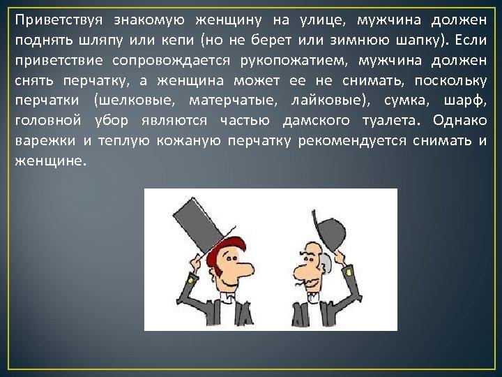 Приветствуя знакомую женщину на улице, мужчина должен поднять шляпу или кепи (но не берет