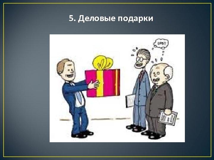 5. Деловые подарки