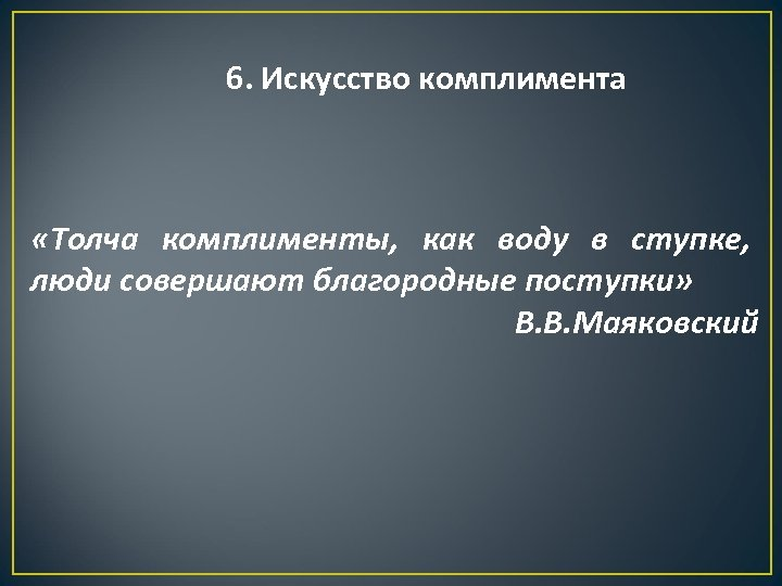 6. Искусство комплимента «Толча комплименты, как воду в ступке, люди совершают благородные поступки» В.