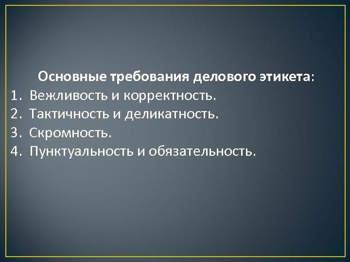 Основные требования делового этикета: 1. Вежливость и корректность. 2. Тактичность и деликатность. 3. Скромность.
