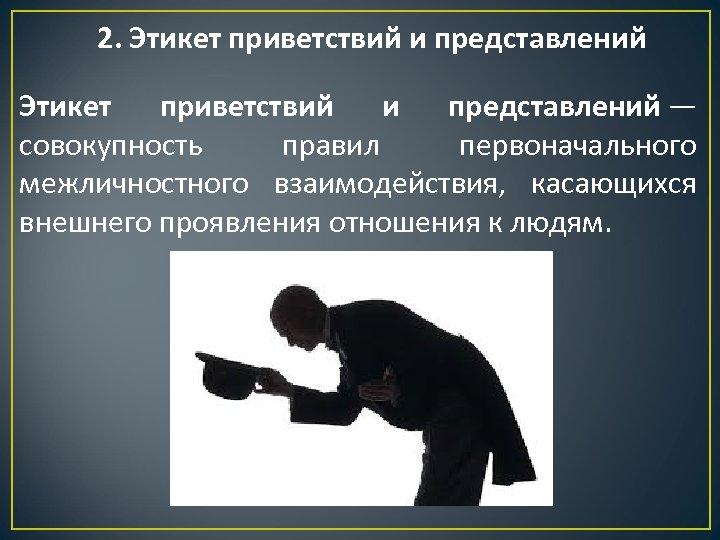 2. Этикет приветствий и представлений — совокупность правил первоначального межличностного взаимодействия, касающихся внешнего проявления