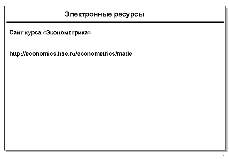 Электронные ресурсы Сайт курса «Эконометрика» http: //economics. hse. ru/econometrics/made 2
