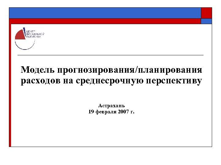 Модель прогнозирования/планирования расходов на среднесрочную перспективу Астрахань 19 февраля 2007 г.