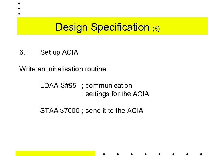 Design Specification (6) 6. Set up ACIA Write an initialisation routine LDAA $#95 ;