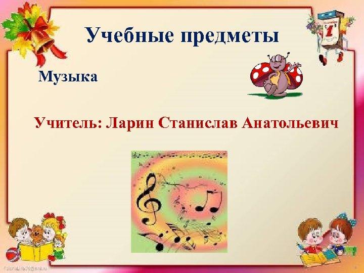 Учебные предметы Музыка Учитель: Ларин Станислав Анатольевич