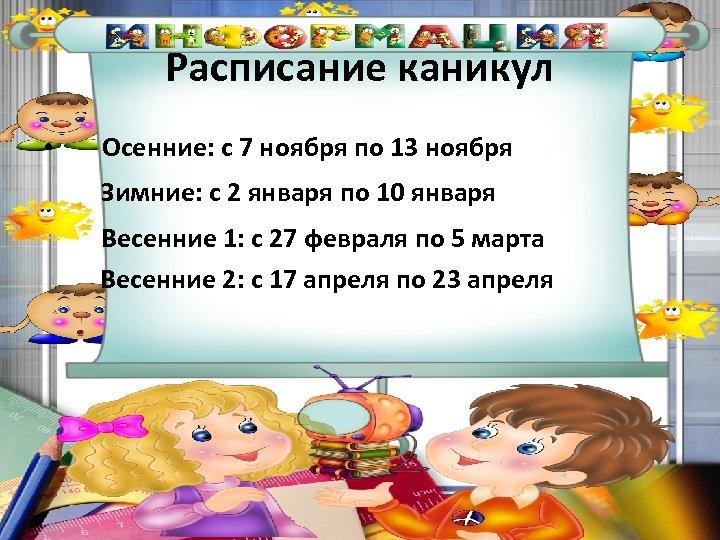 Расписание каникул • Осенние: с 7 ноября по 13 ноября Зимние: с 2 января