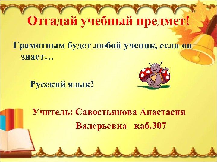 Отгадай учебный предмет! Грамотным будет любой ученик, если он знает… Русский язык! Учитель: Савостьянова