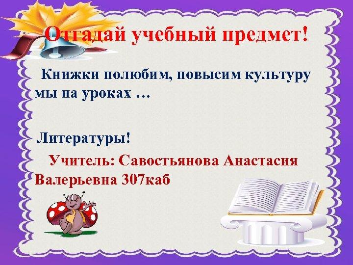 Отгадай учебный предмет! Книжки полюбим, повысим культуру мы на уроках … Литературы! Учитель: Савостьянова