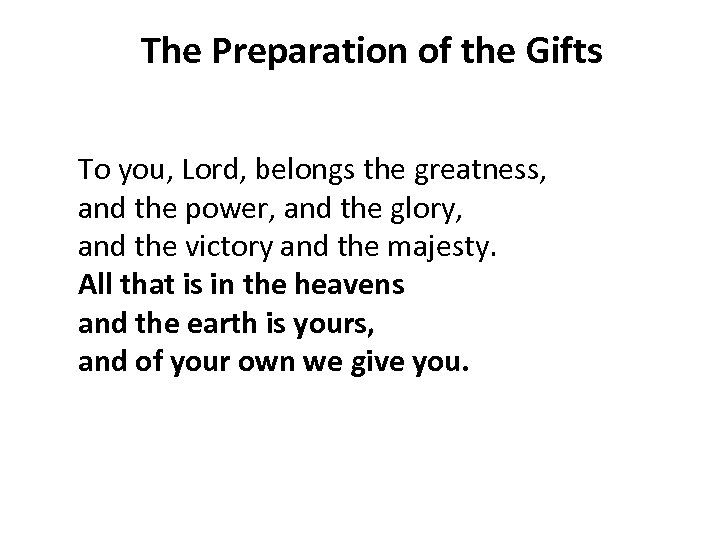 The Preparation of the Gifts To you, Lord, belongs the greatness, and the power,