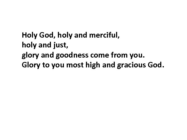 Holy God, holy and merciful, holy and just, glory and goodness come from you.