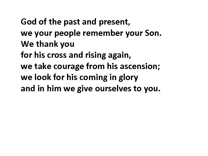God of the past and present, we your people remember your Son. We thank