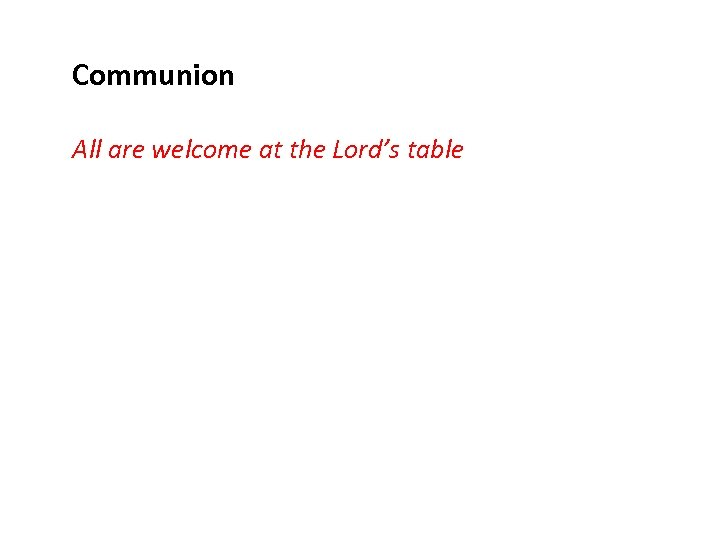 Communion All are welcome at the Lord's table
