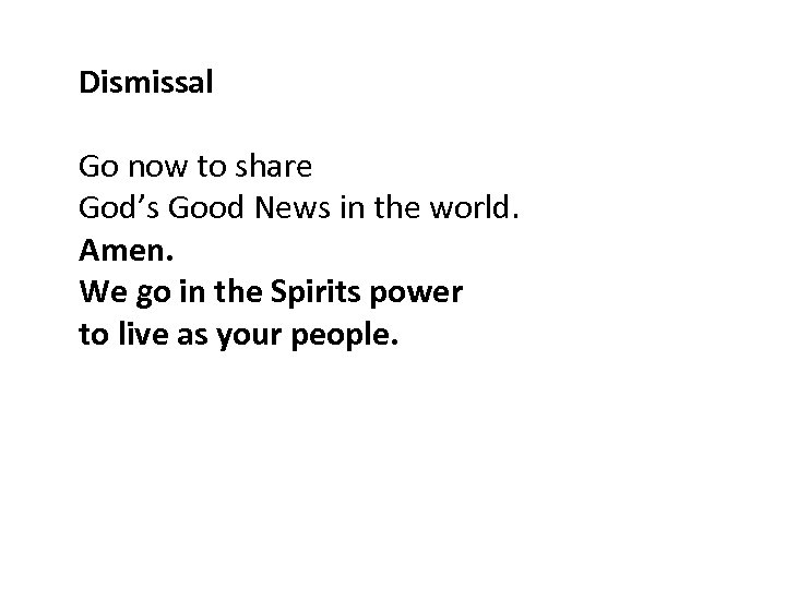 Dismissal Go now to share God's Good News in the world. Amen. We go