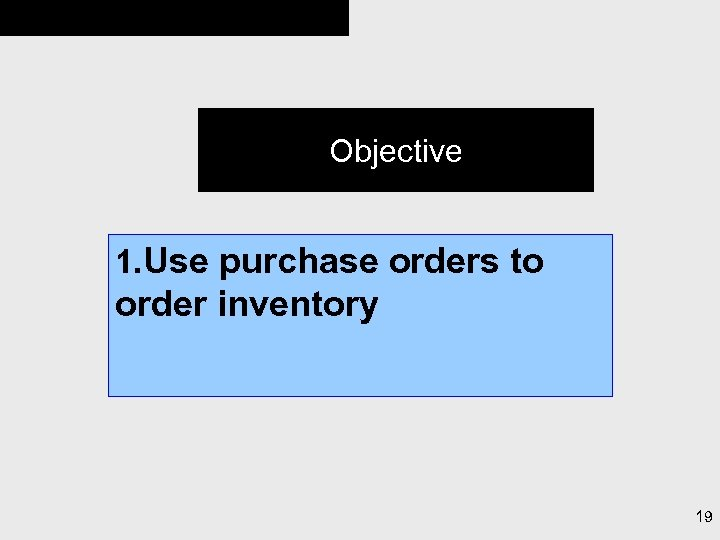 Objective 1. Use purchase orders to order inventory 19