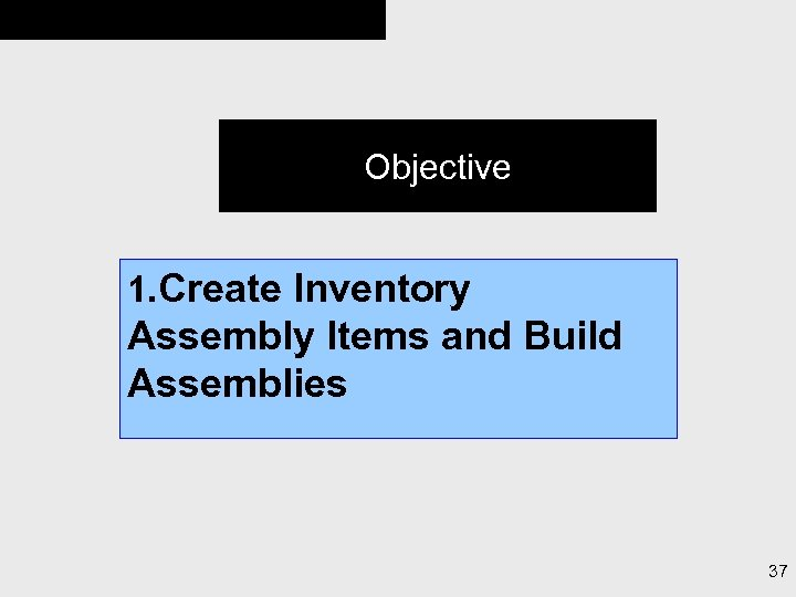 Objective 1. Create Inventory Assembly Items and Build Assemblies 37