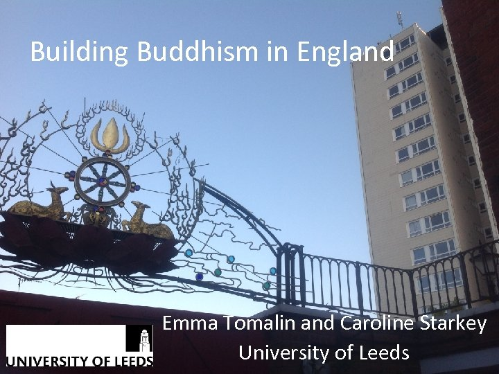 Building Buddhism in England Emma Tomalin and Caroline Starkey University of Leeds