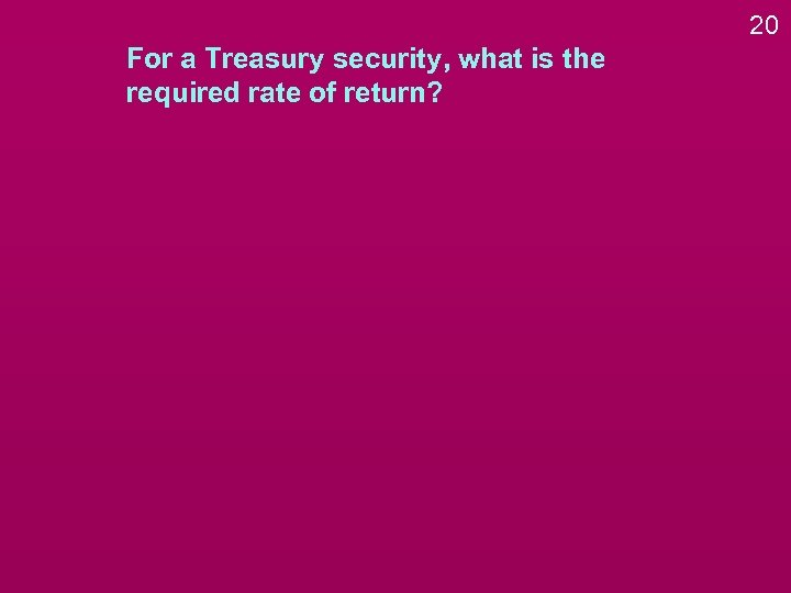 20 For a Treasury security, what is the required rate of return?