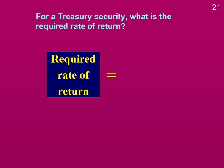 21 For a Treasury security, what is the required rate of return? Required rate