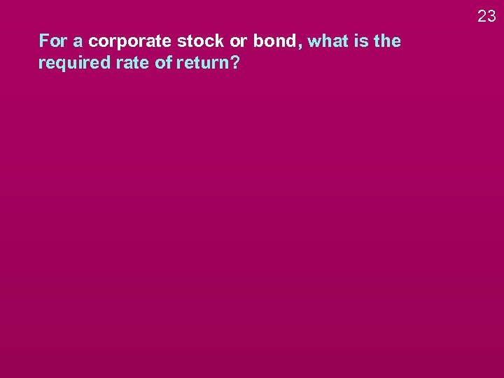 23 For a corporate stock or bond, what is the required rate of return?