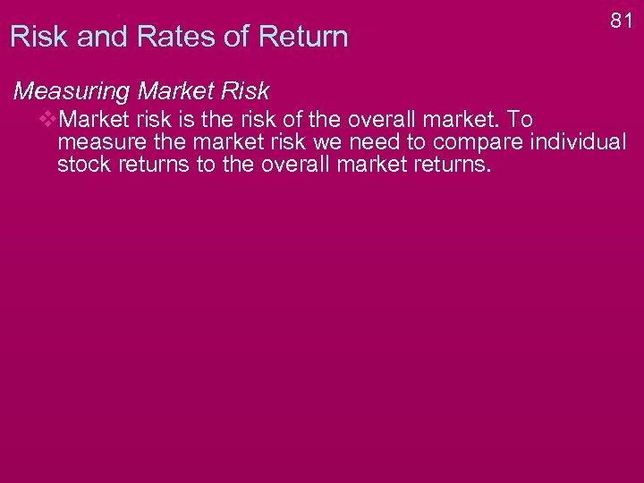 Risk and Rates of Return 81 Measuring Market Risk v. Market risk is the