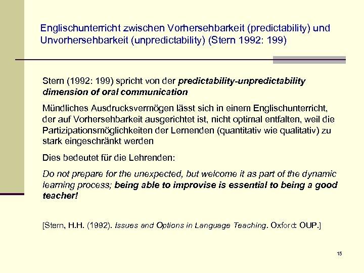 Englischunterricht zwischen Vorhersehbarkeit (predictability) und Unvorhersehbarkeit (unpredictability) (Stern 1992: 199) Stern (1992: 199) spricht