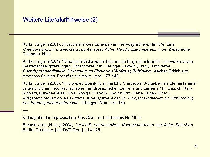 Weitere Literaturhinweise (2) Kurtz, Jürgen (2001). Improvisierendes Sprechen im Fremdsprachenunterricht. Eine Untersuchung zur Entwicklung