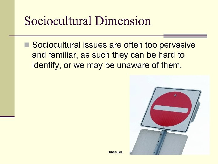 Sociocultural Dimension n Sociocultural issues are often too pervasive and familiar, as such they