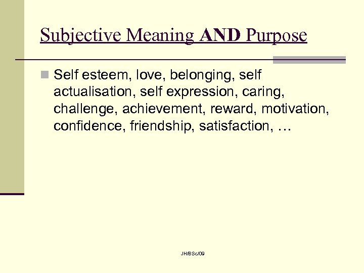 Subjective Meaning AND Purpose n Self esteem, love, belonging, self actualisation, self expression, caring,