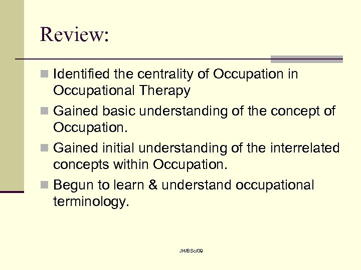 Review: n Identified the centrality of Occupation in Occupational Therapy n Gained basic understanding